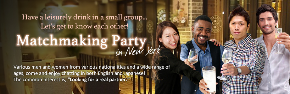 We hold regular small group date parties Participants are New Yorkers and nearby residents (including Japanese residents from overseas) ranging from ages 20 to 50 who are single and working. Our participant's' backgrounds are mainly Japanese women, men, white American, and Asian Americans.